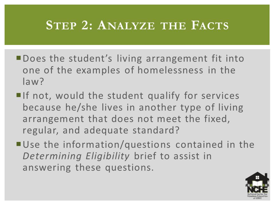 S TEP 2: A NALYZE THE F ACTS  Does the student's living arrangement fit into one of the examples of homelessness in the law.