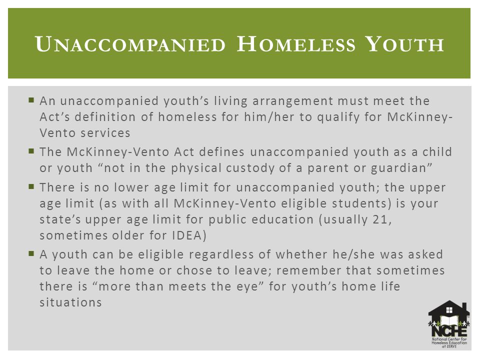 U NACCOMPANIED H OMELESS Y OUTH  An unaccompanied youth's living arrangement must meet the Act's definition of homeless for him/her to qualify for McKinney- Vento services  The McKinney-Vento Act defines unaccompanied youth as a child or youth not in the physical custody of a parent or guardian  There is no lower age limit for unaccompanied youth; the upper age limit (as with all McKinney-Vento eligible students) is your state's upper age limit for public education (usually 21, sometimes older for IDEA)  A youth can be eligible regardless of whether he/she was asked to leave the home or chose to leave; remember that sometimes there is more than meets the eye for youth's home life situations