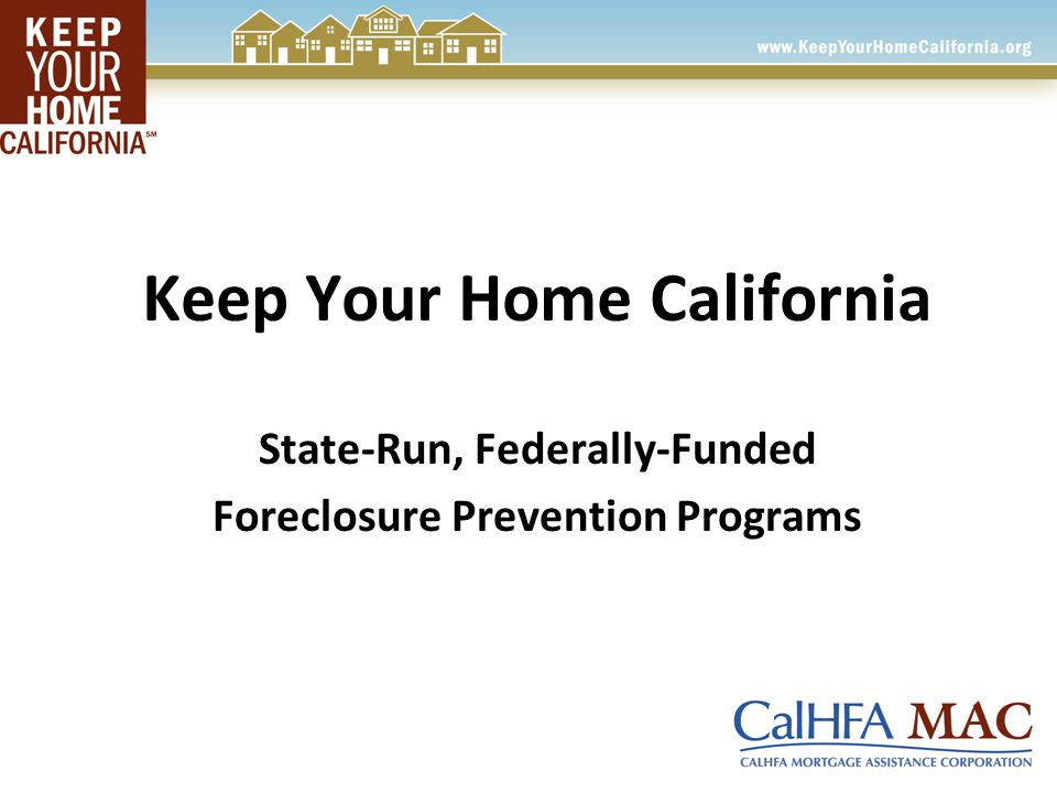 Keep Your Home California State-Run, Federally-Funded Foreclosure Prevention Programs