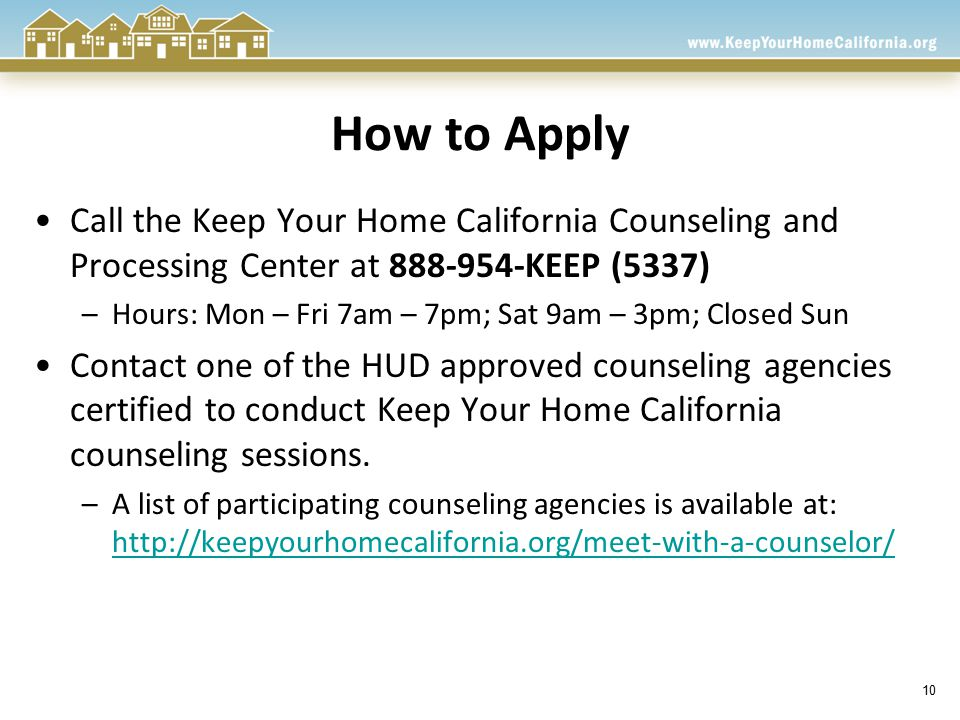 10 How to Apply Call the Keep Your Home California Counseling and Processing Center at 888-954-KEEP (5337) –Hours: Mon – Fri 7am – 7pm; Sat 9am – 3pm; Closed Sun Contact one of the HUD approved counseling agencies certified to conduct Keep Your Home California counseling sessions.