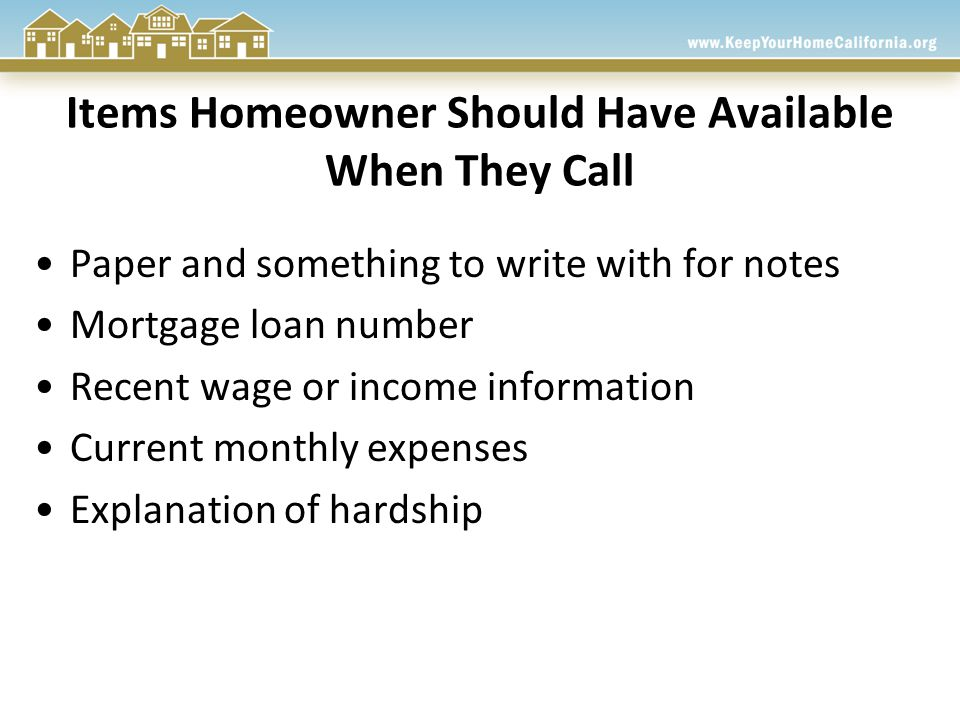 Items Homeowner Should Have Available When They Call Paper and something to write with for notes Mortgage loan number Recent wage or income information Current monthly expenses Explanation of hardship