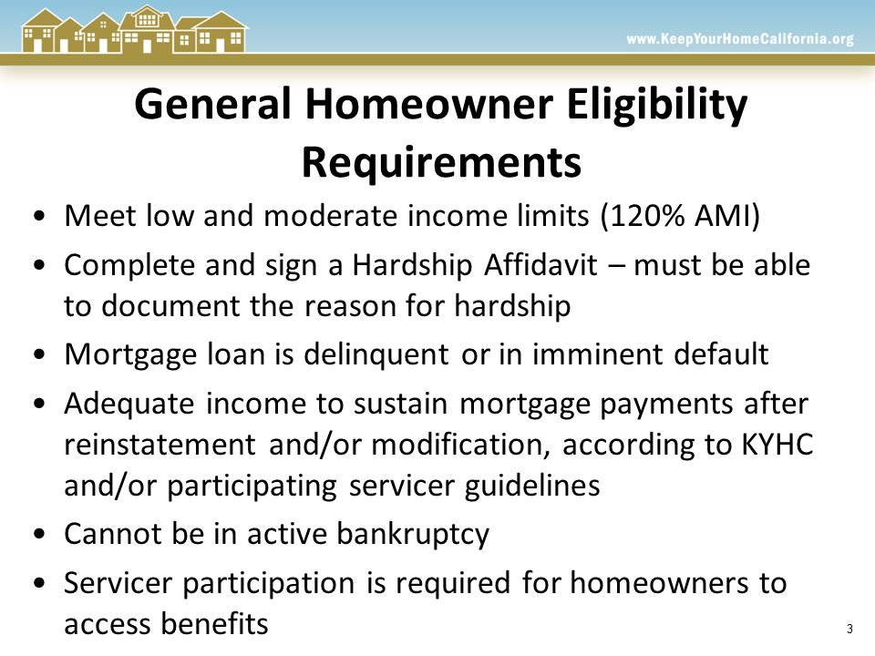 3 General Homeowner Eligibility Requirements Meet low and moderate income limits (120% AMI) Complete and sign a Hardship Affidavit – must be able to document the reason for hardship Mortgage loan is delinquent or in imminent default Adequate income to sustain mortgage payments after reinstatement and/or modification, according to KYHC and/or participating servicer guidelines Cannot be in active bankruptcy Servicer participation is required for homeowners to access benefits