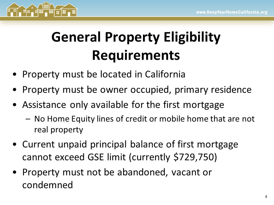 4 General Property Eligibility Requirements Property must be located in California Property must be owner occupied, primary residence Assistance only available for the first mortgage –No Home Equity lines of credit or mobile home that are not real property Current unpaid principal balance of first mortgage cannot exceed GSE limit (currently $729,750) Property must not be abandoned, vacant or condemned