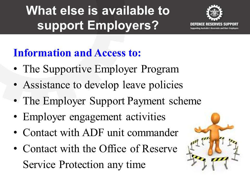 Information and Access to: The Supportive Employer Program Assistance to develop leave policies The Employer Support Payment scheme Employer engagement activities Contact with ADF unit commander Contact with the Office of Reserve Service Protection any time What else is available to support Employers