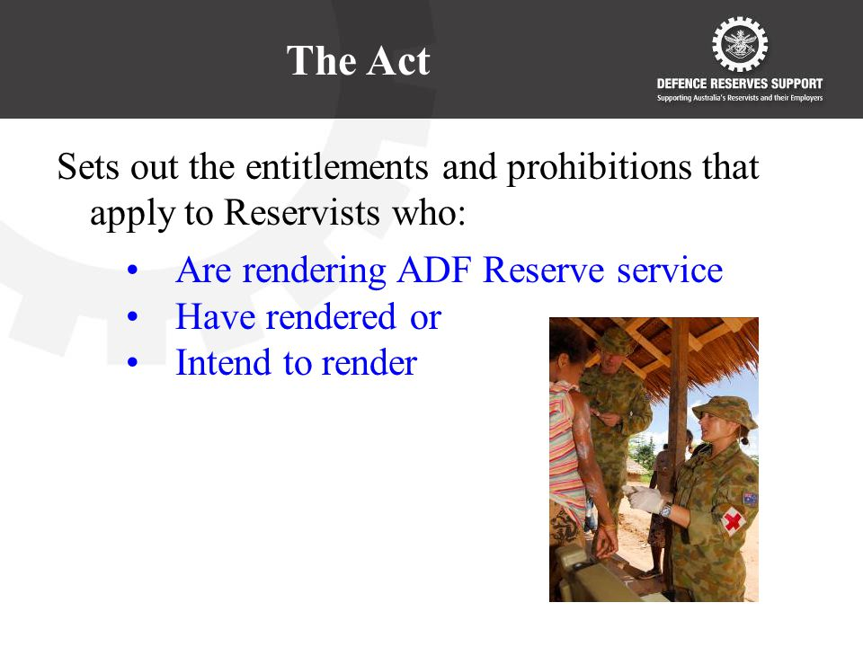 The Act Sets out the entitlements and prohibitions that apply to Reservists who: Are rendering ADF Reserve service Have rendered or Intend to render