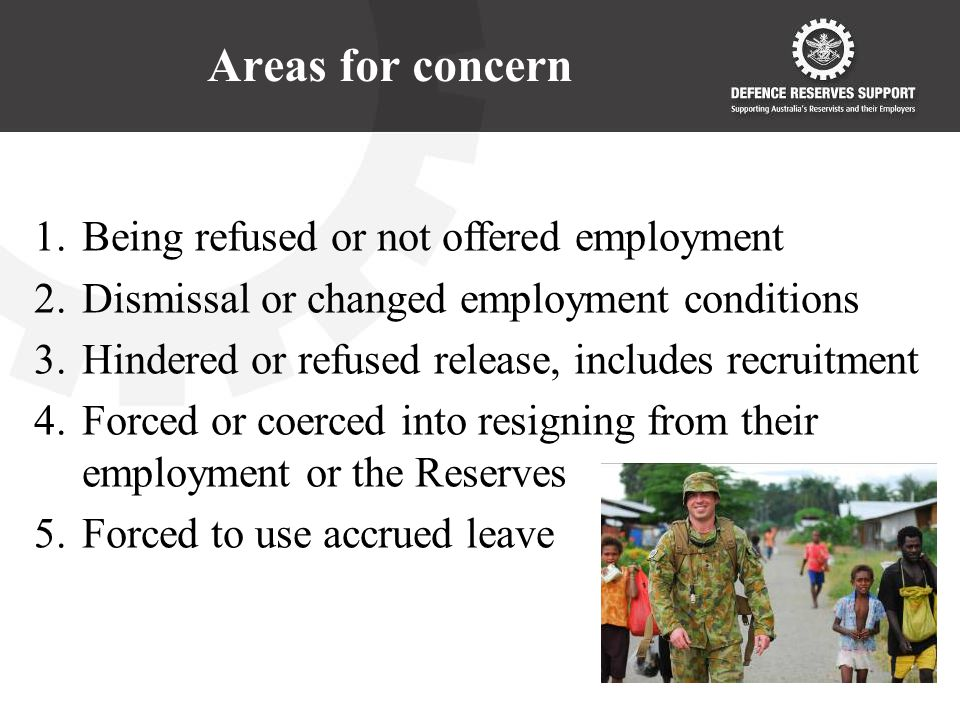 Areas for concern 1.Being refused or not offered employment 2.Dismissal or changed employment conditions 3.Hindered or refused release, includes recruitment 4.Forced or coerced into resigning from their employment or the Reserves 5.Forced to use accrued leave