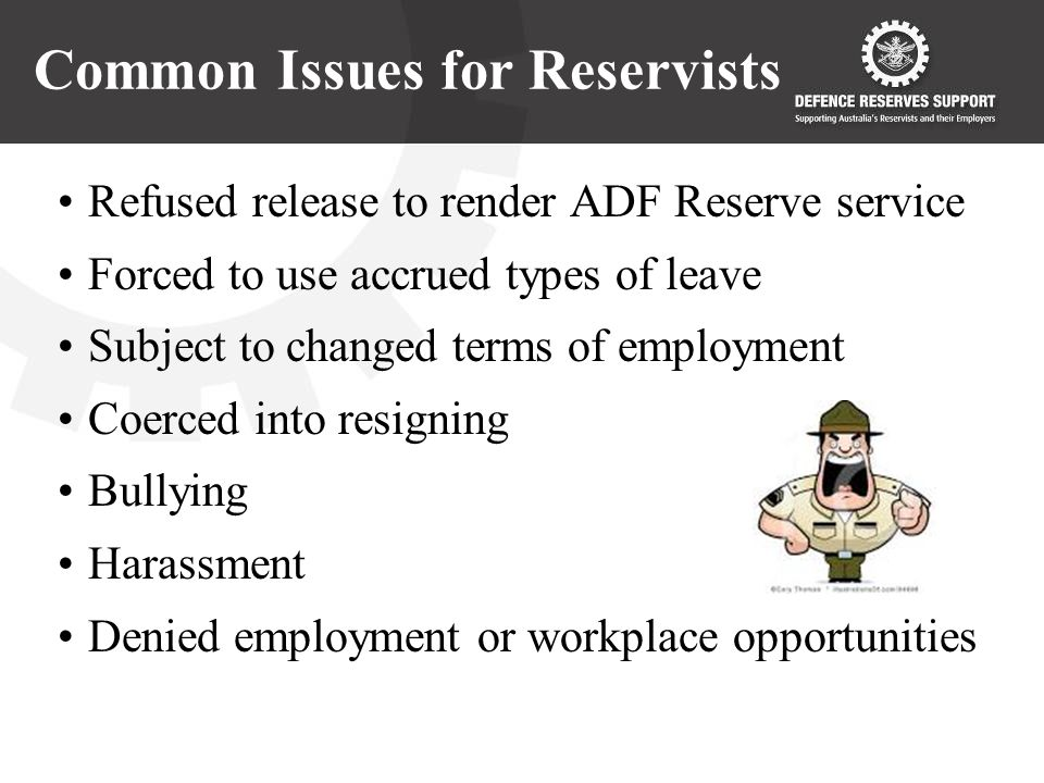 Common Issues for Reservists Refused release to render ADF Reserve service Forced to use accrued types of leave Subject to changed terms of employment Coerced into resigning Bullying Harassment Denied employment or workplace opportunities