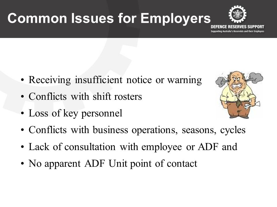 Common Issues for Employers Receiving insufficient notice or warning Conflicts with shift rosters Loss of key personnel Conflicts with business operations, seasons, cycles Lack of consultation with employee or ADF and No apparent ADF Unit point of contact