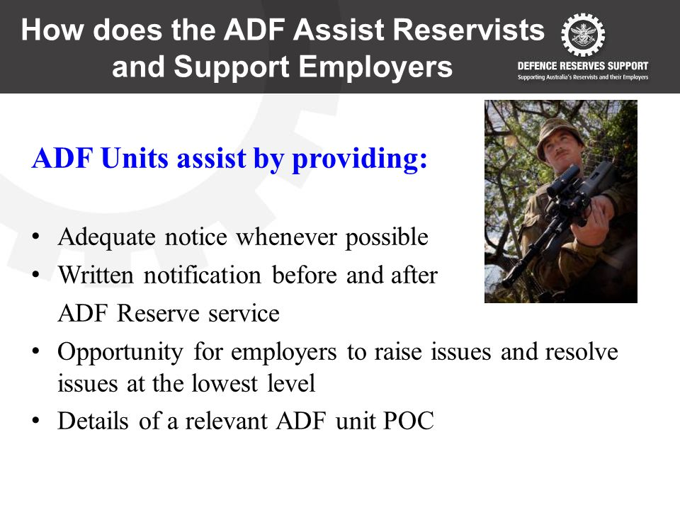 How does the ADF Assist Reservists and Support Employers ADF Units assist by providing: Adequate notice whenever possible Written notification before and after ADF Reserve service Opportunity for employers to raise issues and resolve issues at the lowest level Details of a relevant ADF unit POC