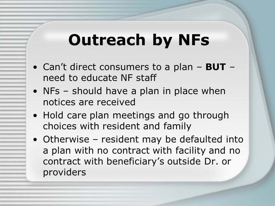 Outreach by NFs Can't direct consumers to a plan – BUT – need to educate NF staff NFs – should have a plan in place when notices are received Hold care plan meetings and go through choices with resident and family Otherwise – resident may be defaulted into a plan with no contract with facility and no contract with beneficiary's outside Dr.