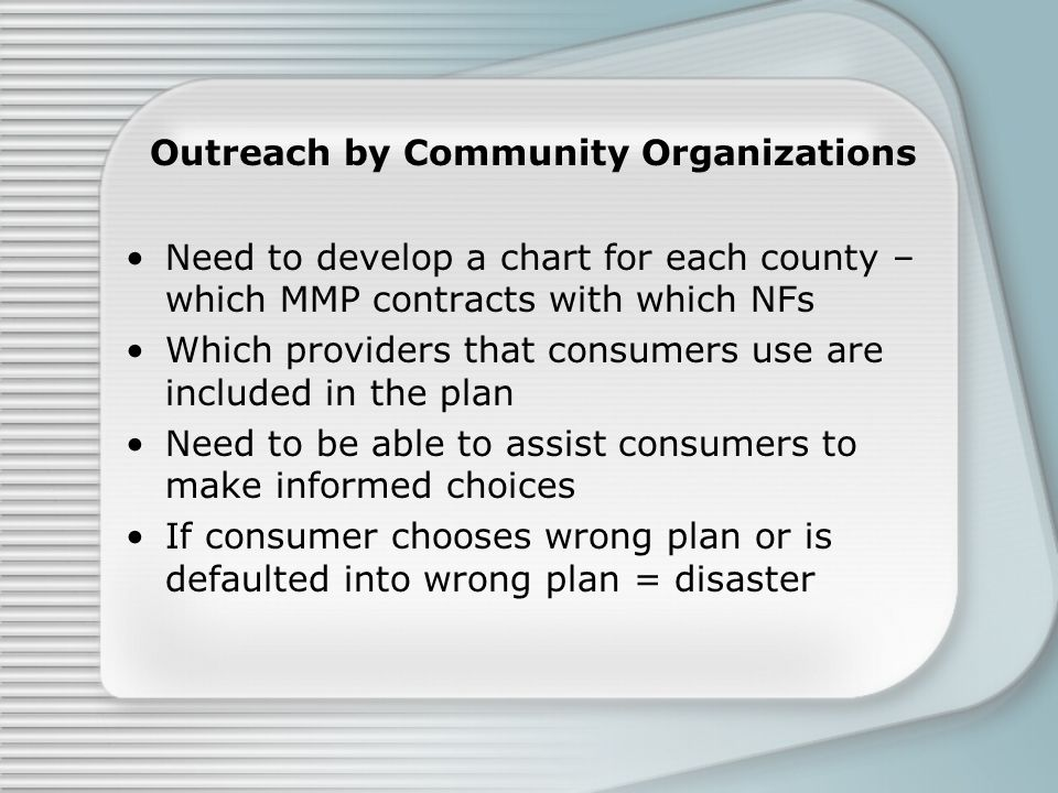 Outreach by Community Organizations Need to develop a chart for each county – which MMP contracts with which NFs Which providers that consumers use are included in the plan Need to be able to assist consumers to make informed choices If consumer chooses wrong plan or is defaulted into wrong plan = disaster