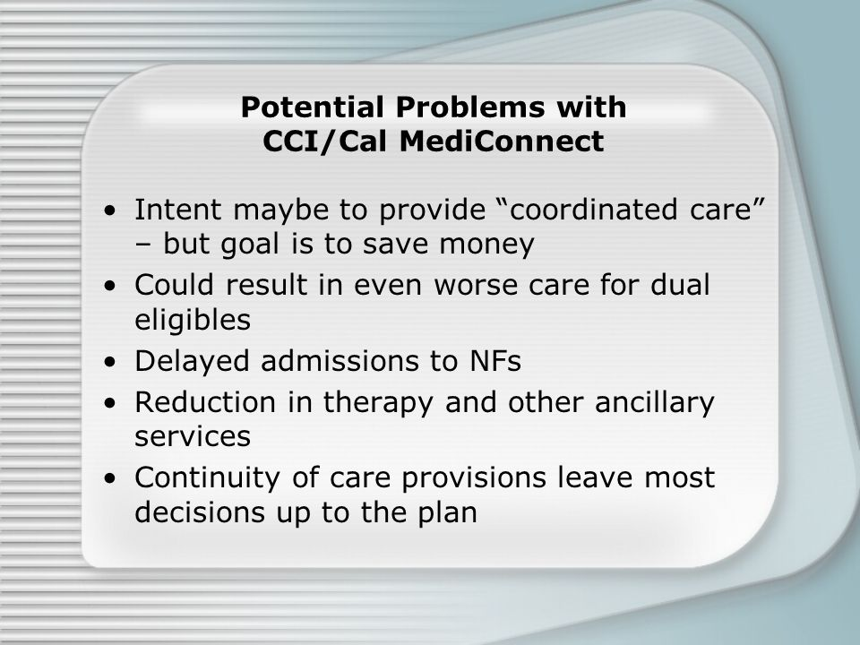Potential Problems with CCI/Cal MediConnect Intent maybe to provide coordinated care – but goal is to save money Could result in even worse care for dual eligibles Delayed admissions to NFs Reduction in therapy and other ancillary services Continuity of care provisions leave most decisions up to the plan