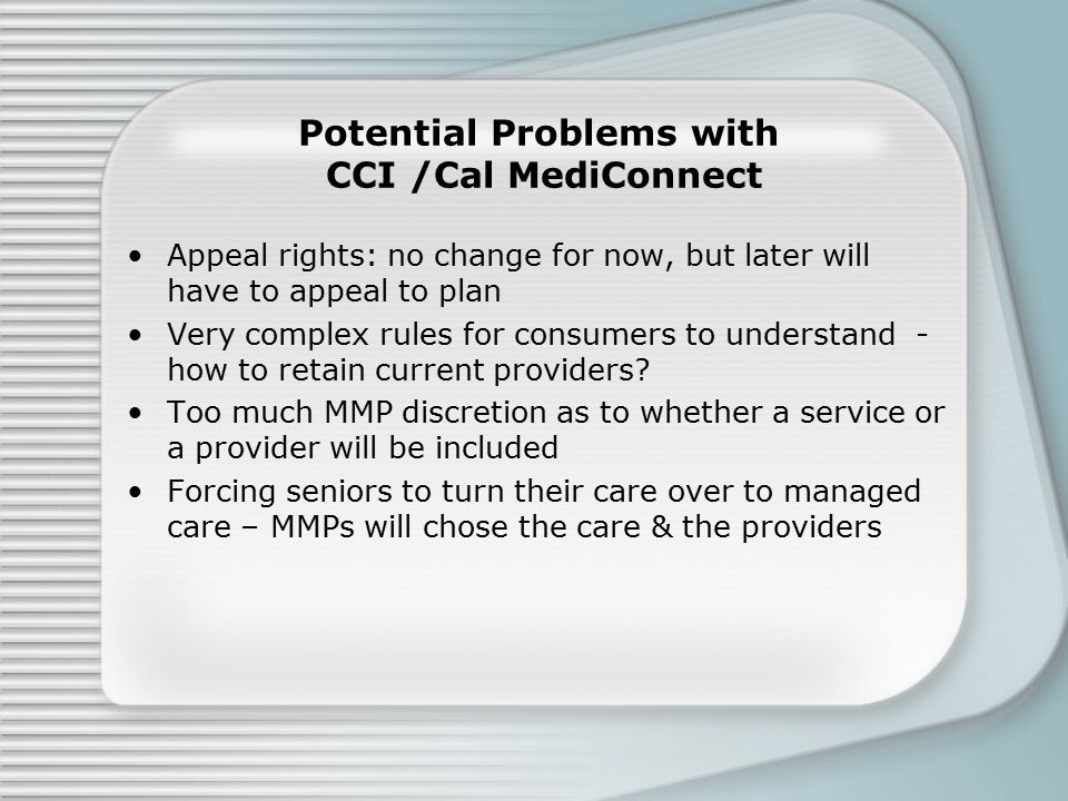 Potential Problems with CCI /Cal MediConnect Appeal rights: no change for now, but later will have to appeal to plan Very complex rules for consumers to understand - how to retain current providers.