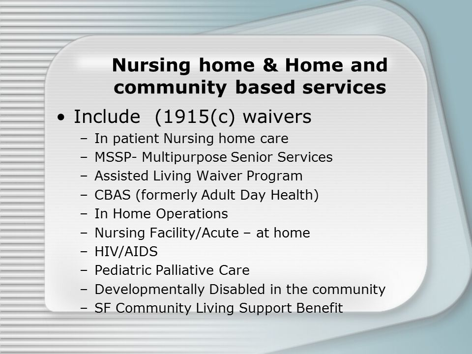 Nursing home & Home and community based services Include (1915(c) waivers –In patient Nursing home care –MSSP- Multipurpose Senior Services –Assisted