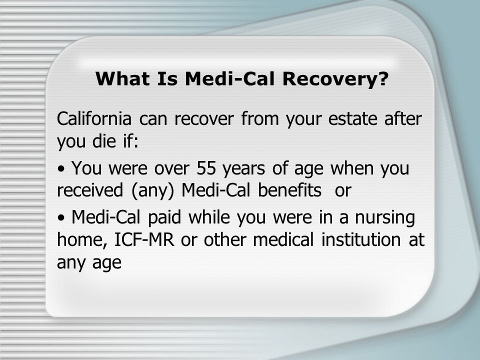 What Is Medi-Cal Recovery? California can recover from your estate after you die if: You were over 55 years of age when you received (any) Medi-Cal be