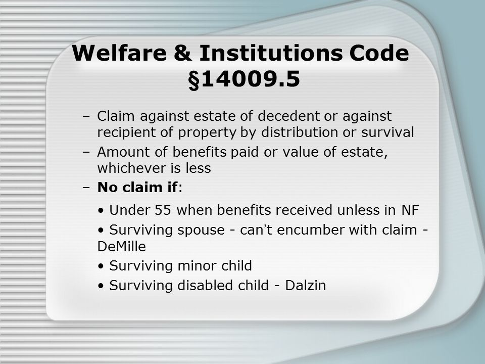 Welfare & Institutions Code §14009.5 –Claim against estate of decedent or against recipient of property by distribution or survival –Amount of benefits paid or value of estate, whichever is less –No claim if: Under 55 when benefits received unless in NF Surviving spouse - can't encumber with claim - DeMille Surviving minor child Surviving disabled child - Dalzin