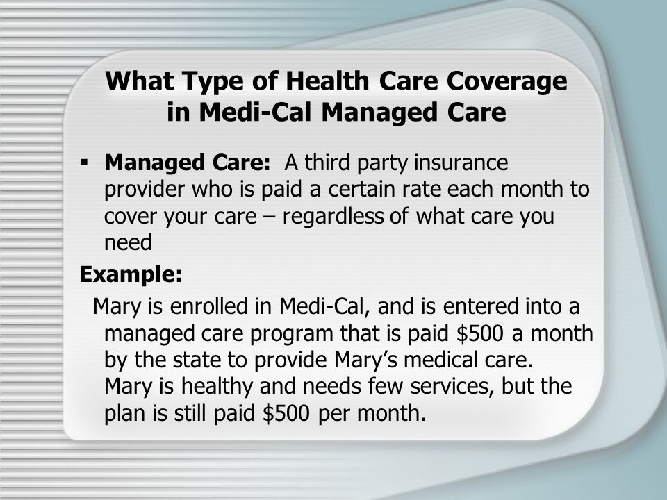 What Type of Health Care Coverage in Medi-Cal Managed Care  Managed Care: A third party insurance provider who is paid a certain rate each month to cover your care – regardless of what care you need Example: Mary is enrolled in Medi-Cal, and is entered into a managed care program that is paid $500 a month by the state to provide Mary's medical care.