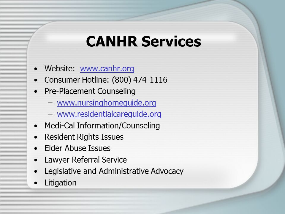 CANHR Services Website: www.canhr.orgwww.canhr.org Consumer Hotline: (800) 474-1116 Pre-Placement Counseling –www.nursinghomeguide.orgwww.nursinghomeguide.org –www.residentialcareguide.orgwww.residentialcareguide.org Medi-Cal Information/Counseling Resident Rights Issues Elder Abuse Issues Lawyer Referral Service Legislative and Administrative Advocacy Litigation