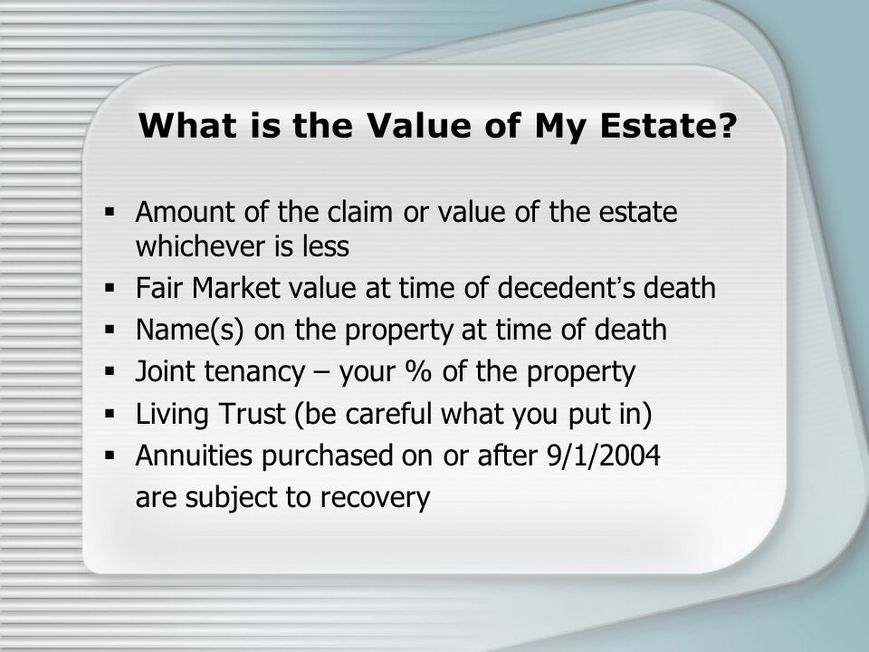 What is the Value of My Estate?  Amount of the claim or value of the estate whichever is less  Fair Market value at time of decedent's death  Name(