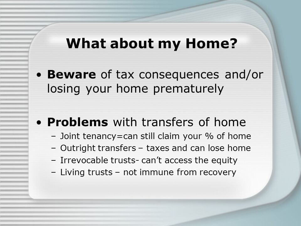 What about my Home? Beware of tax consequences and/or losing your home prematurely Problems with transfers of home –Joint tenancy=can still claim your