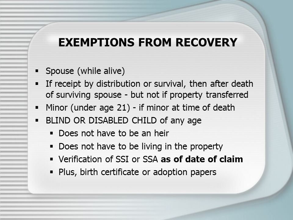 EXEMPTIONS FROM RECOVERY  Spouse (while alive)  If receipt by distribution or survival, then after death of surviving spouse - but not if property transferred  Minor (under age 21) - if minor at time of death  BLIND OR DISABLED CHILD of any age  Does not have to be an heir  Does not have to be living in the property  Verification of SSI or SSA as of date of claim  Plus, birth certificate or adoption papers