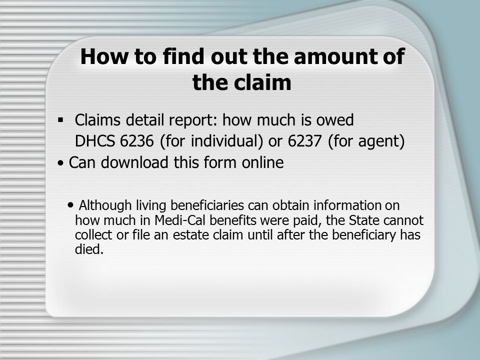 How to find out the amount of the claim  Claims detail report: how much is owed DHCS 6236 (for individual) or 6237 (for agent) Can download this form online Although living beneficiaries can obtain information on how much in Medi-Cal benefits were paid, the State cannot collect or file an estate claim until after the beneficiary has died.