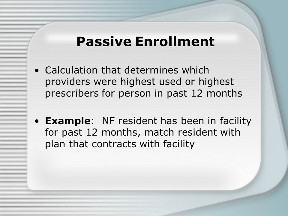 Passive Enrollment Calculation that determines which providers were highest used or highest prescribers for person in past 12 months Example: NF resident has been in facility for past 12 months, match resident with plan that contracts with facility