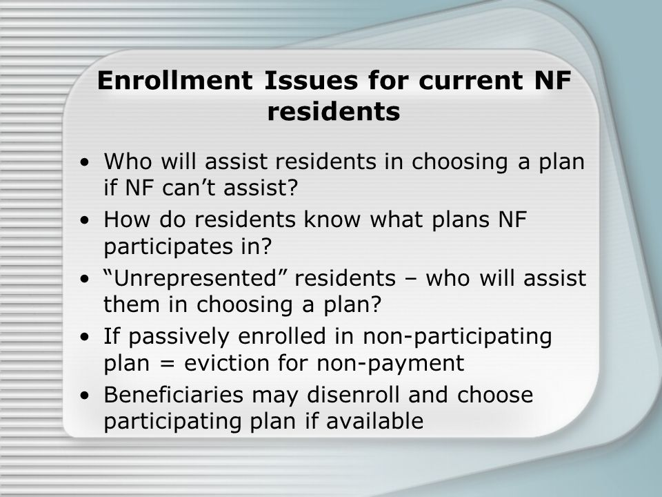 Enrollment Issues for current NF residents Who will assist residents in choosing a plan if NF can't assist? How do residents know what plans NF partic