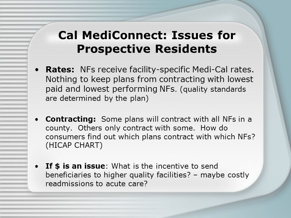 Cal MediConnect: Issues for Prospective Residents Rates: NFs receive facility-specific Medi-Cal rates. Nothing to keep plans from contracting with low