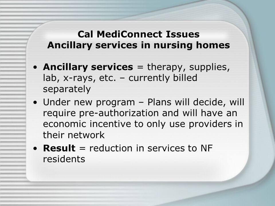 Cal MediConnect Issues Ancillary services in nursing homes Ancillary services = therapy, supplies, lab, x-rays, etc.