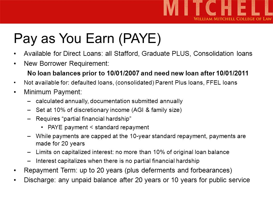 Pay as You Earn (PAYE) Available for Direct Loans: all Stafford, Graduate PLUS, Consolidation loans New Borrower Requirement: No loan balances prior to 10/01/2007 and need new loan after 10/01/2011 Not available for: defaulted loans, (consolidated) Parent Plus loans, FFEL loans Minimum Payment: –calculated annually, documentation submitted annually –Set at 10% of discretionary income (AGI & family size) –Requires partial financial hardship PAYE payment < standard repayment –While payments are capped at the 10-year standard repayment, payments are made for 20 years –Limits on capitalized interest: no more than 10% of original loan balance –Interest capitalizes when there is no partial financial hardship Repayment Term: up to 20 years (plus deferments and forbearances) Discharge: any unpaid balance after 20 years or 10 years for public service