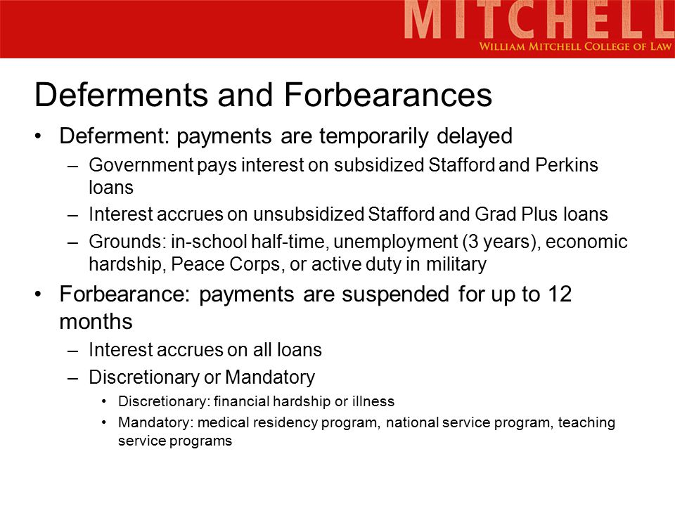 Deferments and Forbearances Deferment: payments are temporarily delayed –Government pays interest on subsidized Stafford and Perkins loans –Interest accrues on unsubsidized Stafford and Grad Plus loans –Grounds: in-school half-time, unemployment (3 years), economic hardship, Peace Corps, or active duty in military Forbearance: payments are suspended for up to 12 months –Interest accrues on all loans –Discretionary or Mandatory Discretionary: financial hardship or illness Mandatory: medical residency program, national service program, teaching service programs