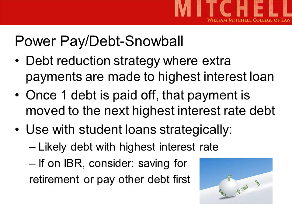 Power Pay/Debt-Snowball Debt reduction strategy where extra payments are made to highest interest loan Once 1 debt is paid off, that payment is moved to the next highest interest rate debt Use with student loans strategically: –Likely debt with highest interest rate –If on IBR, consider: saving for retirement or pay other debt first