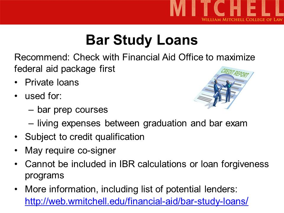 Bar Study Loans Recommend: Check with Financial Aid Office to maximize federal aid package first Private loans used for: –bar prep courses –living expenses between graduation and bar exam Subject to credit qualification May require co-signer Cannot be included in IBR calculations or loan forgiveness programs More information, including list of potential lenders: http://web.wmitchell.edu/financial-aid/bar-study-loans / http://web.wmitchell.edu/financial-aid/bar-study-loans /