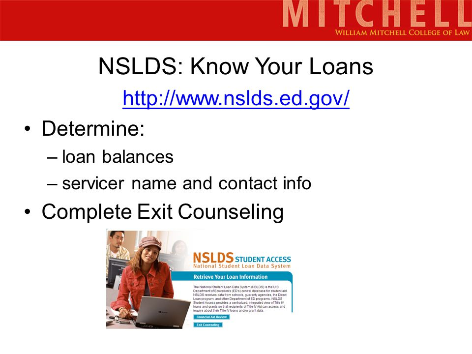 NSLDS: Know Your Loans http://www.nslds.ed.gov/ Determine: –loan balances –servicer name and contact info Complete Exit Counseling