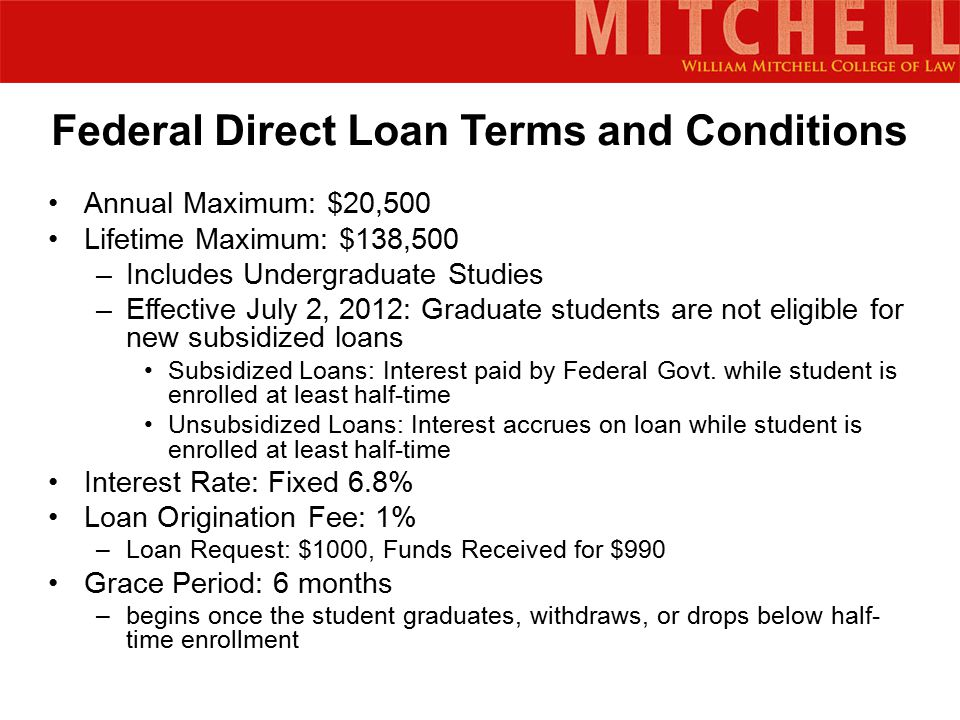 Federal Direct Loan Terms and Conditions Annual Maximum: $20,500 Lifetime Maximum: $138,500 –Includes Undergraduate Studies –Effective July 2, 2012: Graduate students are not eligible for new subsidized loans Subsidized Loans: Interest paid by Federal Govt.