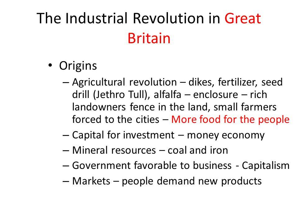 The Industrial Revolution in Great Britain Origins – Agricultural revolution – dikes, fertilizer, seed drill (Jethro Tull), alfalfa – enclosure – rich