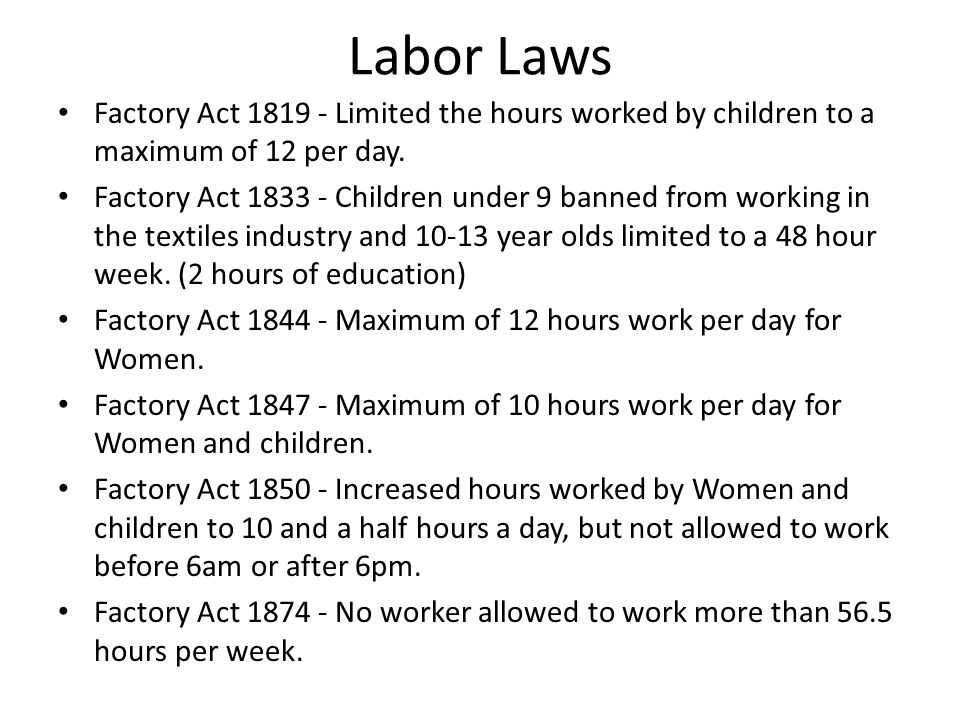 Labor Laws Factory Act 1819 - Limited the hours worked by children to a maximum of 12 per day. Factory Act 1833 - Children under 9 banned from working