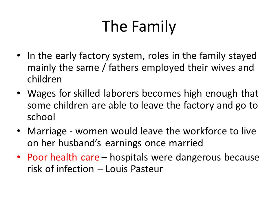 The Family In the early factory system, roles in the family stayed mainly the same / fathers employed their wives and children Wages for skilled labor