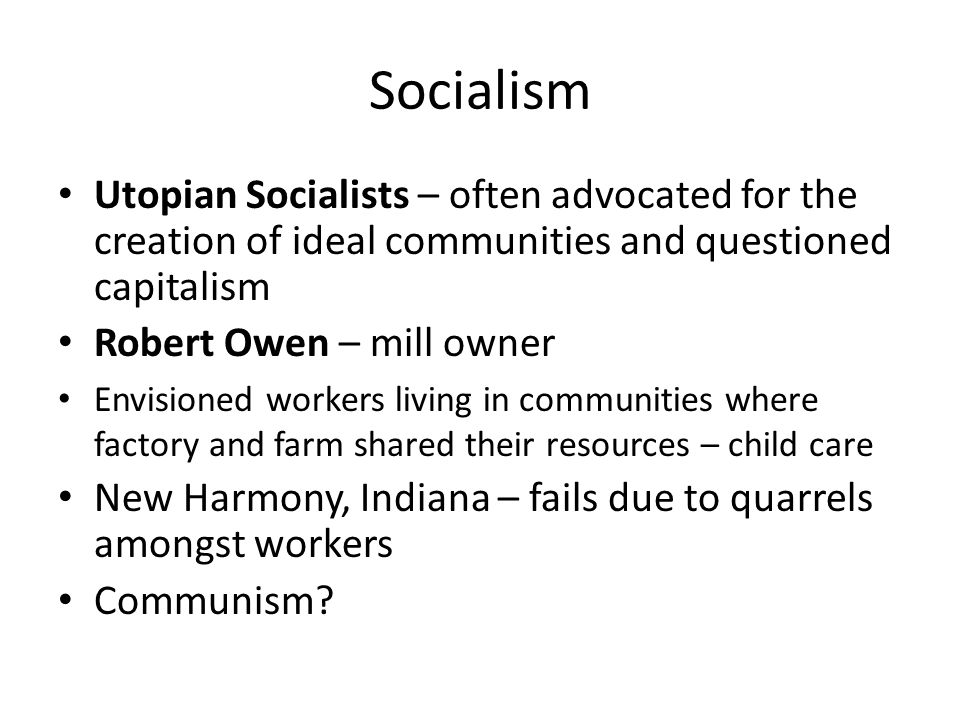 Socialism Utopian Socialists – often advocated for the creation of ideal communities and questioned capitalism Robert Owen – mill owner Envisioned wor