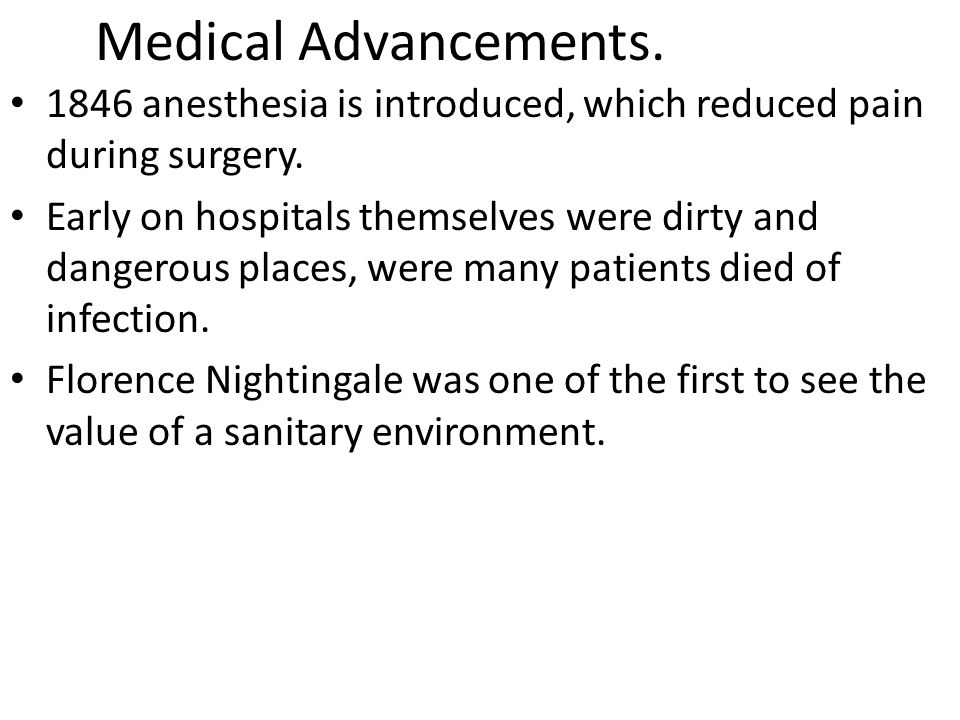 Medical Advancements. 1846 anesthesia is introduced, which reduced pain during surgery. Early on hospitals themselves were dirty and dangerous places,