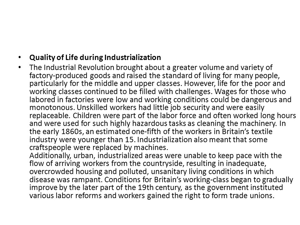 Quality of Life during Industrialization The Industrial Revolution brought about a greater volume and variety of factory-produced goods and raised the