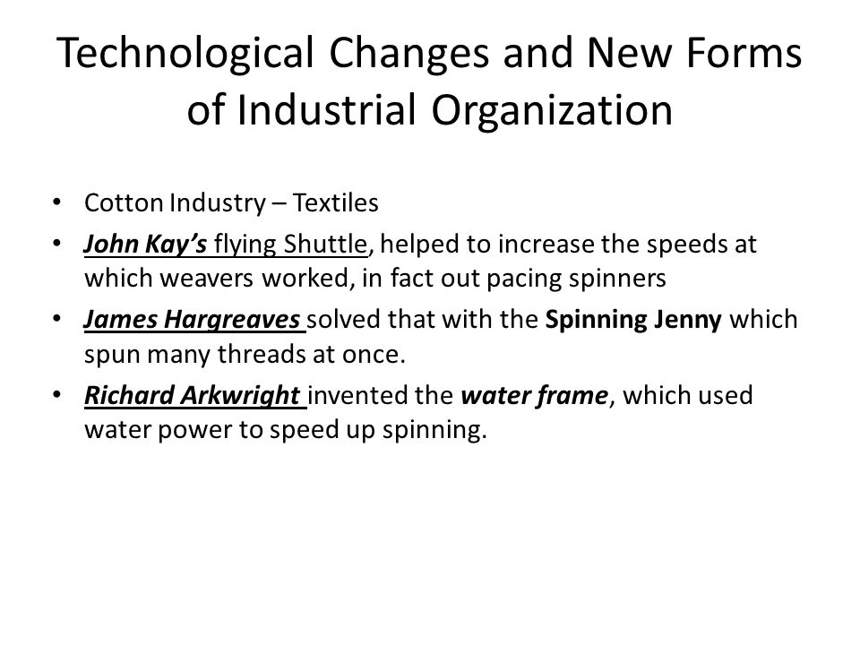 Technological Changes and New Forms of Industrial Organization Cotton Industry – Textiles John Kay's flying Shuttle, helped to increase the speeds at