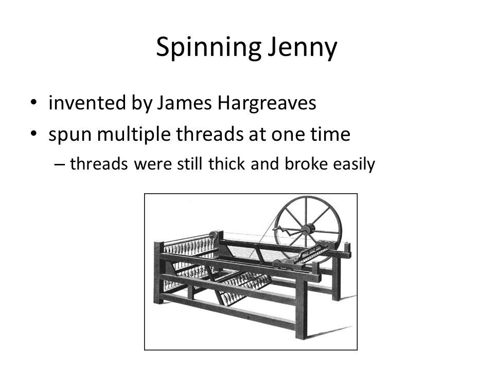 Spinning Jenny invented by James Hargreaves spun multiple threads at one time – threads were still thick and broke easily