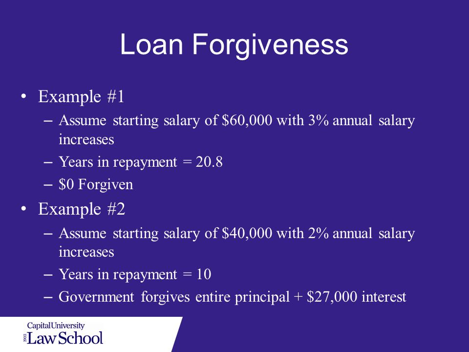Loan Forgiveness Example #1 – Assume starting salary of $60,000 with 3% annual salary increases – Years in repayment = 20.8 – $0 Forgiven Example #2 – Assume starting salary of $40,000 with 2% annual salary increases – Years in repayment = 10 – Government forgives entire principal + $27,000 interest
