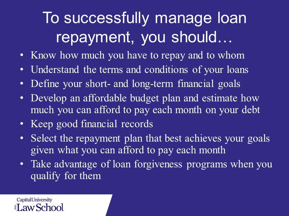 To successfully manage loan repayment, you should… Know how much you have to repay and to whom Understand the terms and conditions of your loans Define your short- and long-term financial goals Develop an affordable budget plan and estimate how much you can afford to pay each month on your debt Keep good financial records Select the repayment plan that best achieves your goals given what you can afford to pay each month Take advantage of loan forgiveness programs when you qualify for them