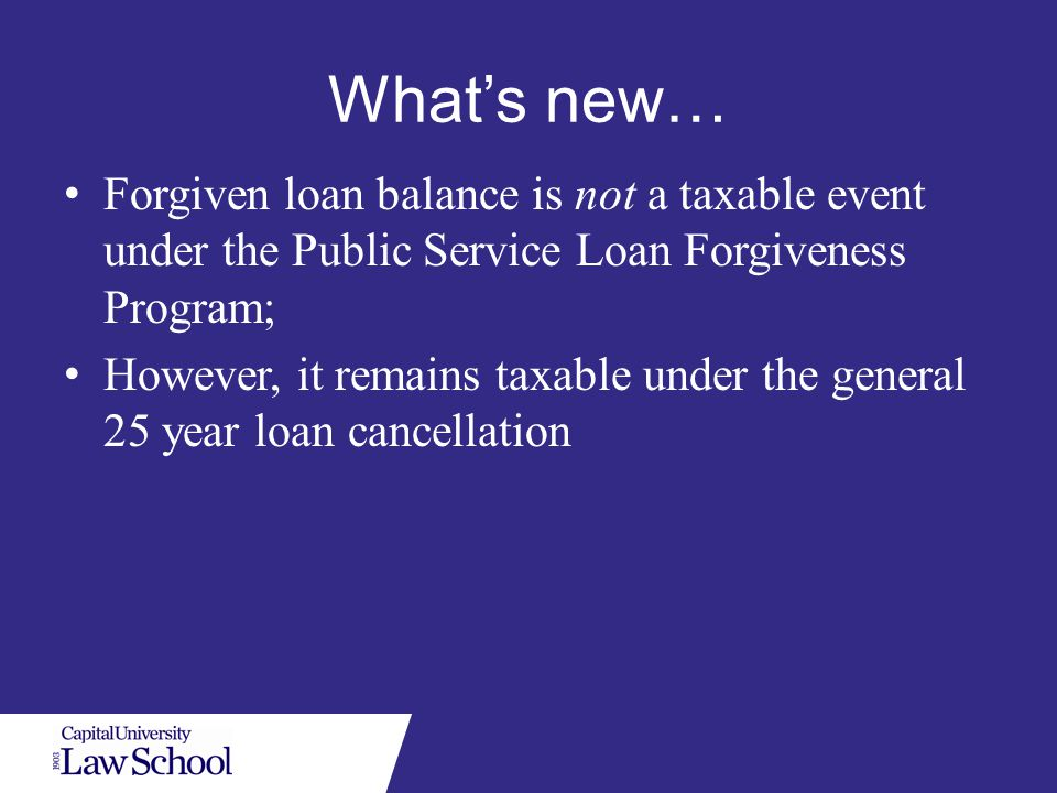 What's new… Forgiven loan balance is not a taxable event under the Public Service Loan Forgiveness Program; However, it remains taxable under the general 25 year loan cancellation