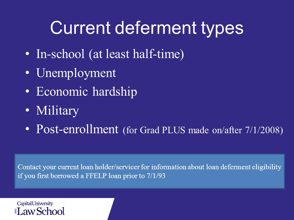Current deferment types In-school (at least half-time) Unemployment Economic hardship Military Post-enrollment (for Grad PLUS made on/after 7/1/2008) Contact your current loan holder/servicer for information about loan deferment eligibility if you first borrowed a FFELP loan prior to 7/1/93
