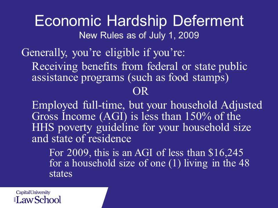 Economic Hardship Deferment New Rules as of July 1, 2009 Generally, you're eligible if you're: Receiving benefits from federal or state public assistance programs (such as food stamps) OR Employed full-time, but your household Adjusted Gross Income (AGI) is less than 150% of the HHS poverty guideline for your household size and state of residence For 2009, this is an AGI of less than $16,245 for a household size of one (1) living in the 48 states