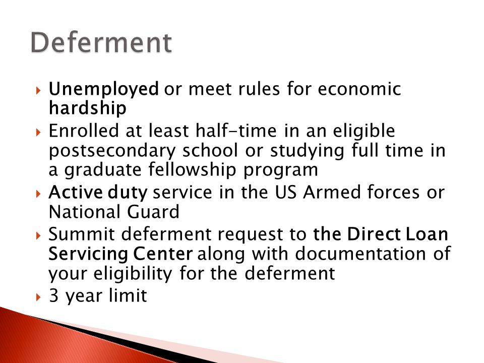  Unemployed or meet rules for economic hardship  Enrolled at least half-time in an eligible postsecondary school or studying full time in a graduate fellowship program  Active duty service in the US Armed forces or National Guard  Summit deferment request to the Direct Loan Servicing Center along with documentation of your eligibility for the deferment  3 year limit